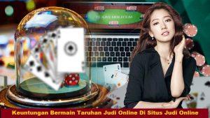 Keuntungan Bermain Taruhan Judi Online Di Situs Judi Online