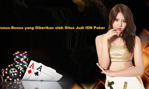 Bonus-Bonus yang Diberikan oleh Situs Judi IDN Poker